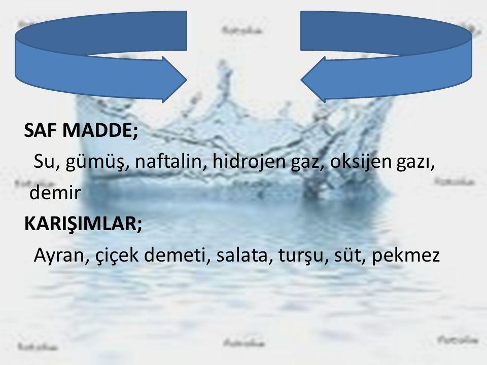 SAF MADDE; Su, gümüş, naftalin, hidrojen gaz, oksijen gazı, demir KARIŞIMLAR; Ayran, çiçek demeti, salata, turşu, süt, pekmez