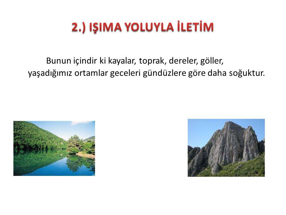 2.) IŞIMA YOLUYLA İLETİM Bunun içindir ki kayalar, toprak, dereler, göller, yaşadığımız ortamlar geceleri gündüzlere göre daha soğuktur.