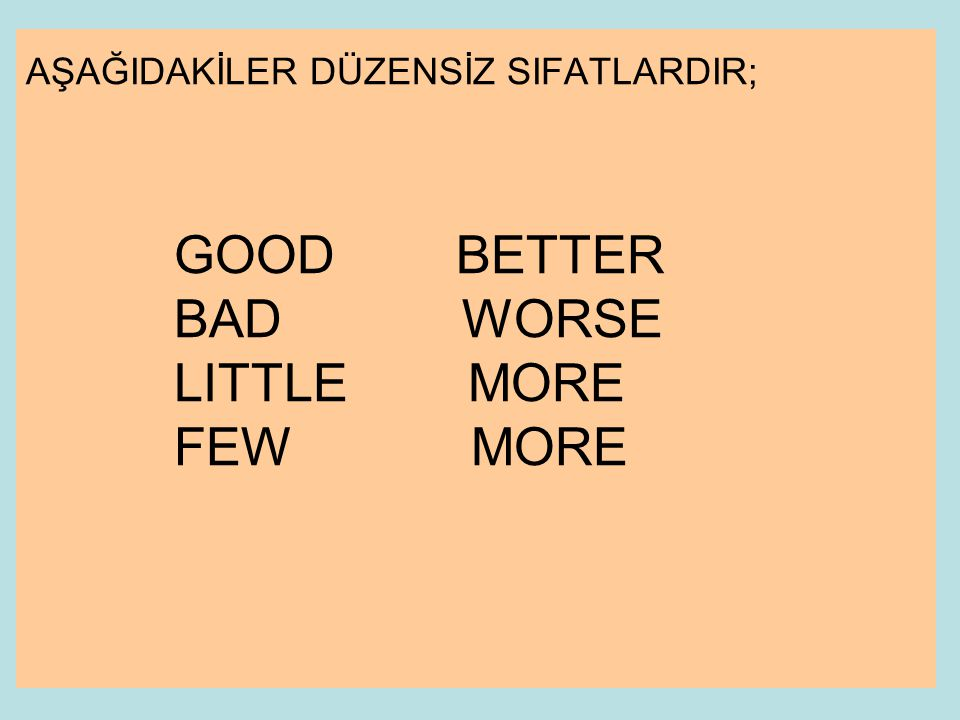 AŞAĞIDAKİLER DÜZENSİZ SIFATLARDIR; GOOD BETTER BAD WORSE LITTLE MORE FEW MORE