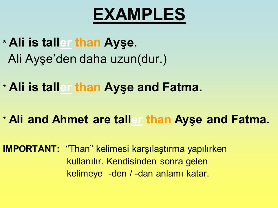 EXAMPLES * Ali is taller than Ayşe. Ali Ayşe'den daha uzun(dur.)