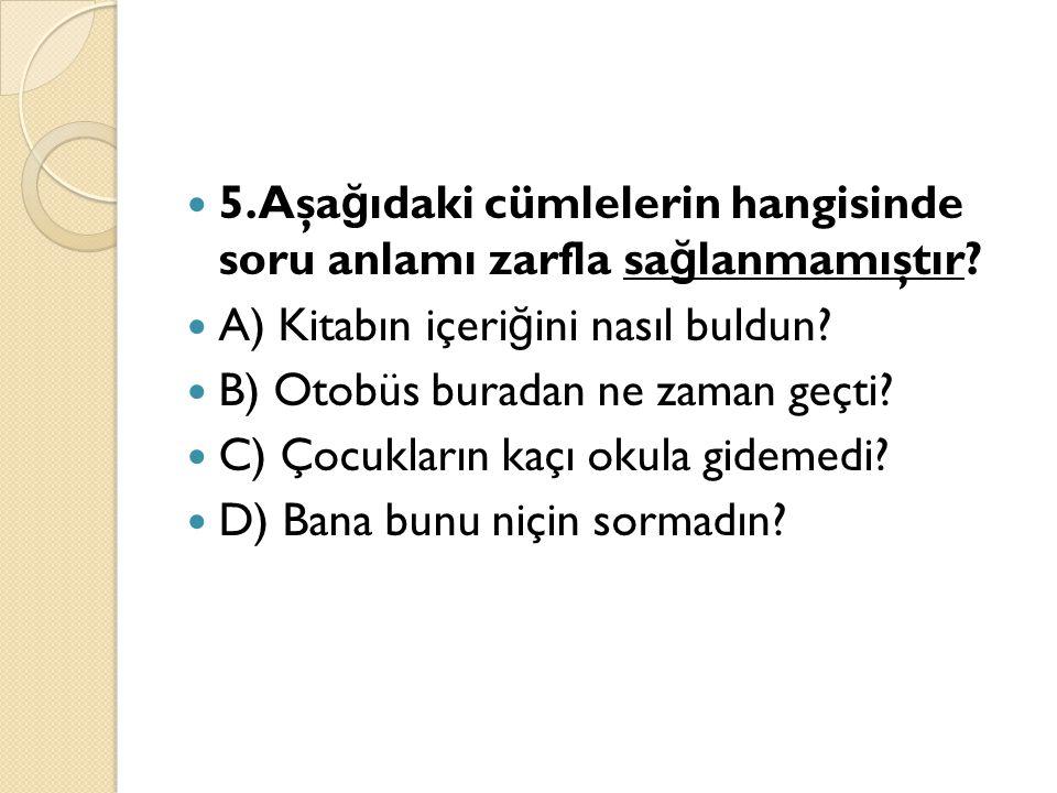 5.Aşağıdaki cümlelerin hangisinde soru anlamı zarfla sağlanmamıştır