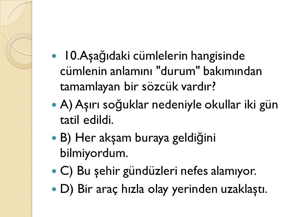 10.Aşağıdaki cümlelerin hangisinde cümlenin anlamını durum bakımından tamamlayan bir sözcük vardır