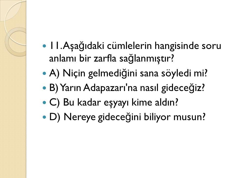 11. Aşağıdaki cümlelerin hangisinde soru anlamı bir zarfla sağlanmıştır