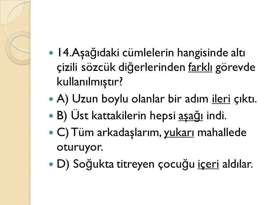14.Aşağıdaki cümlelerin hangisinde altı çizili sözcük diğerlerinden farklı görevde kullanılmıştır