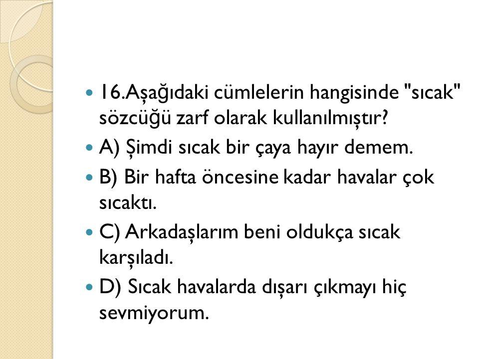 16.Aşağıdaki cümlelerin hangisinde sıcak sözcüğü zarf olarak kullanılmıştır