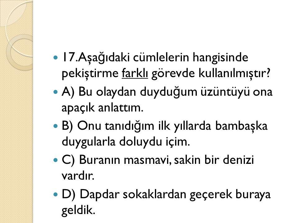 17.Aşağıdaki cümlelerin hangisinde pekiştirme farklı görevde kullanılmıştır