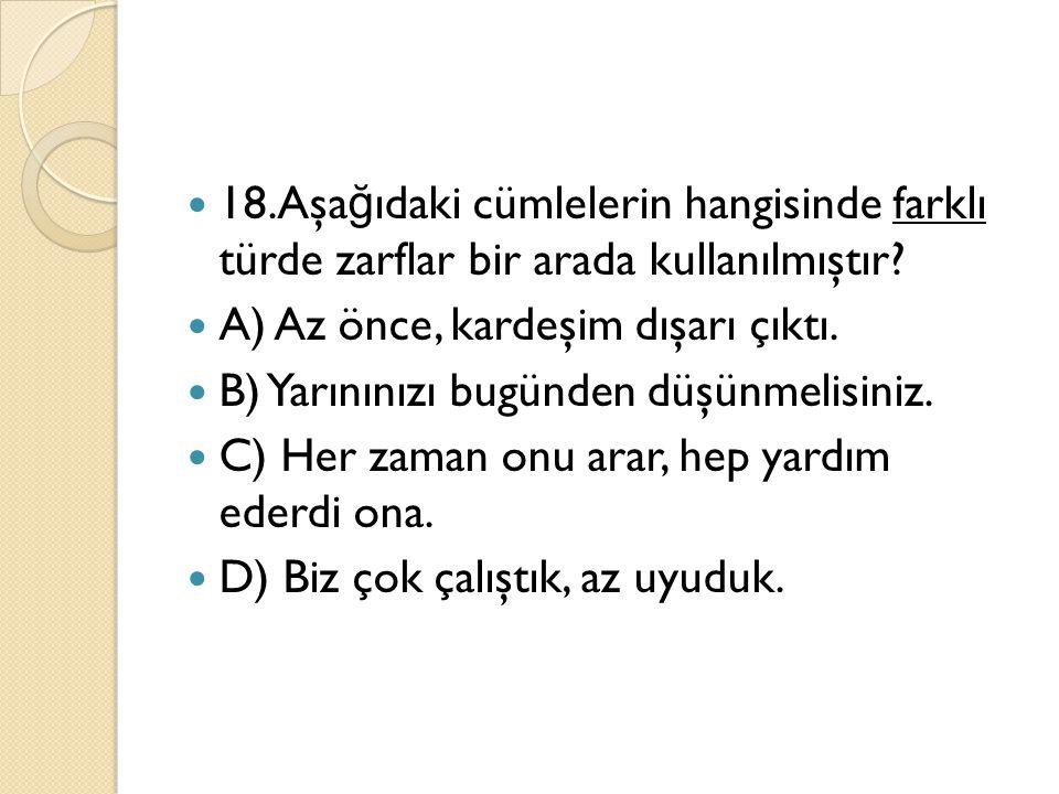 18.Aşağıdaki cümlelerin hangisinde farklı türde zarflar bir arada kullanılmıştır