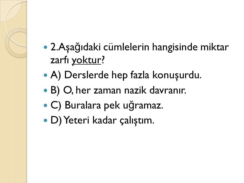 2.Aşağıdaki cümlelerin hangisinde miktar zarfı yoktur