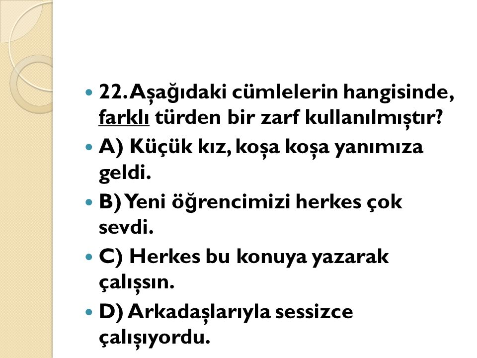 22. Aşağıdaki cümlelerin hangisinde, farklı türden bir zarf kullanılmıştır
