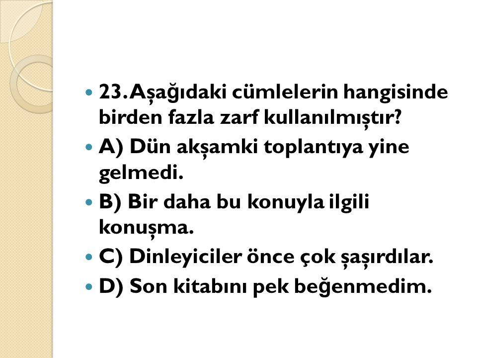23. Aşağıdaki cümlelerin hangisinde birden fazla zarf kullanılmıştır
