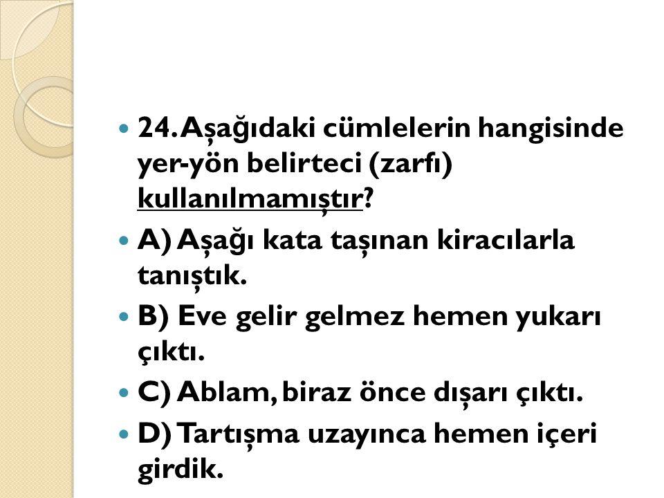 24. Aşağıdaki cümlelerin hangisinde yer-yön belirteci (zarfı) kullanılmamıştır