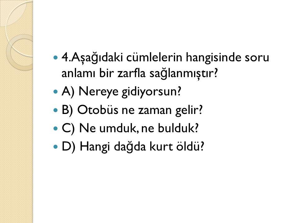4.Aşağıdaki cümlelerin hangisinde soru anlamı bir zarfla sağlanmıştır