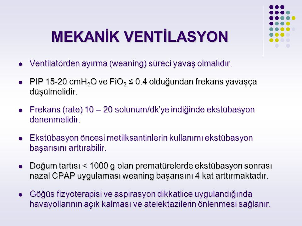 MEKANİK VENTİLASYON Ventilatörden ayırma (weaning) süreci yavaş olmalıdır. PIP 15-20 cmH2O ve FiO2 ≤ 0.4 olduğundan frekans yavaşça düşülmelidir.