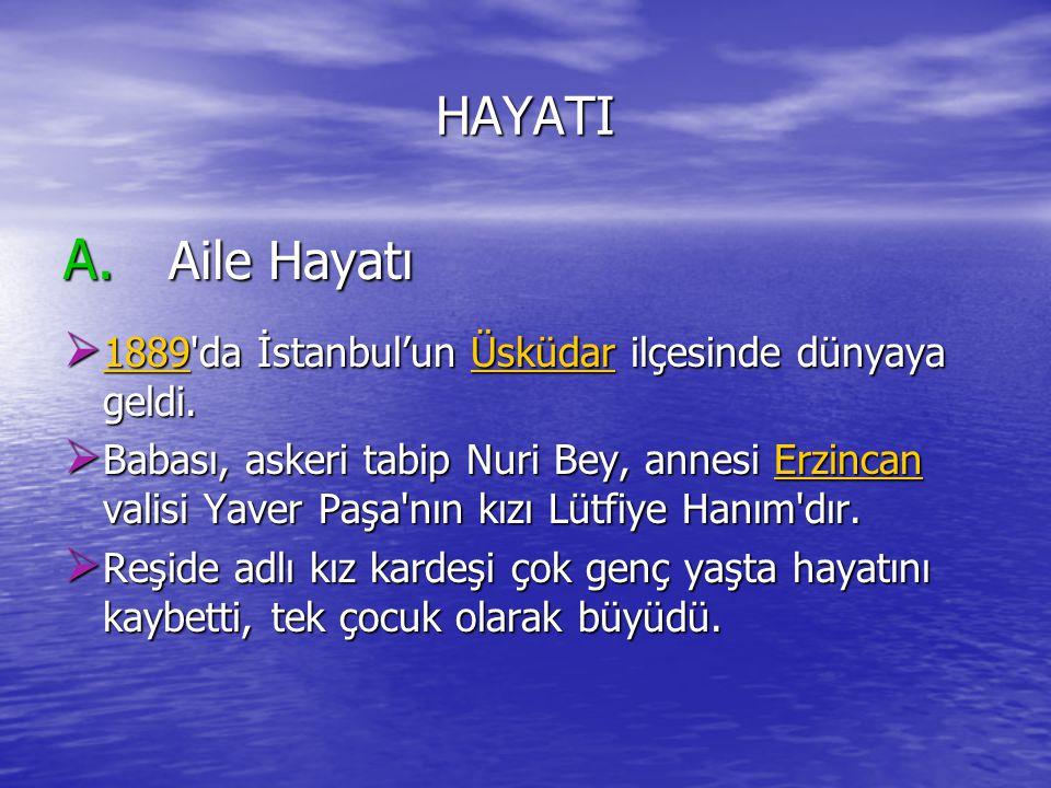 HAYATI A. Aile Hayatı. 1889 da İstanbul'un Üsküdar ilçesinde dünyaya geldi.