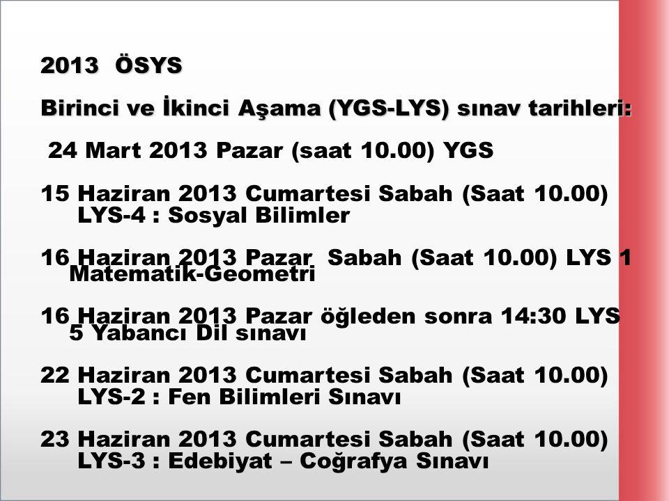 2013 ÖSYS Birinci ve İkinci Aşama (YGS-LYS) sınav tarihleri: 24 Mart 2013 Pazar (saat 10.00) YGS 15 Haziran 2013 Cumartesi Sabah (Saat 10.00) LYS-4 : Sosyal Bilimler 16 Haziran 2013 Pazar Sabah (Saat 10.00) LYS 1 Matematik-Geometri 16 Haziran 2013 Pazar öğleden sonra 14:30 LYS 5 Yabancı Dil sınavı 22 Haziran 2013 Cumartesi Sabah (Saat 10.00) LYS-2 : Fen Bilimleri Sınavı 23 Haziran 2013 Cumartesi Sabah (Saat 10.00) LYS-3 : Edebiyat – Coğrafya Sınavı