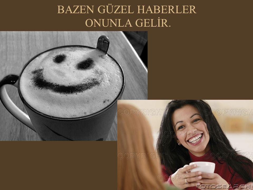 BAZEN GÜZEL HABERLER ONUNLA GELİR.