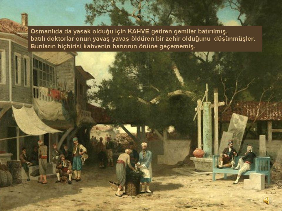 Osmanlıda da yasak olduğu için KAHVE getiren gemiler batırılmış, batılı doktorlar onun yavaş yavaş öldüren bir zehir olduğunu düşünmüşler.