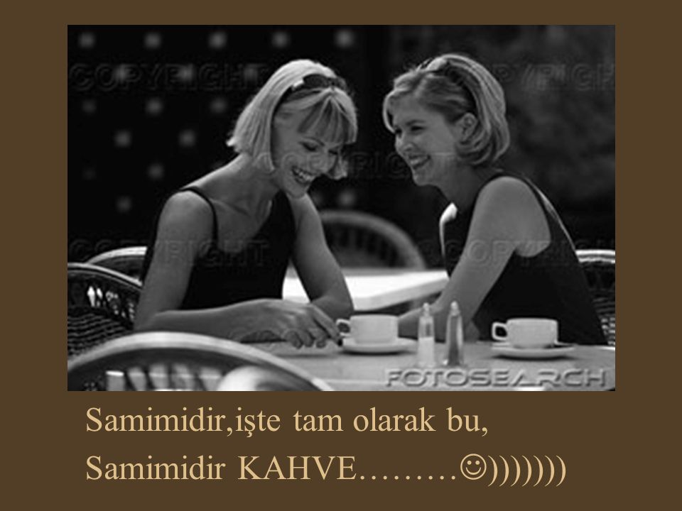 Samimidir,işte tam olarak bu, Samimidir KAHVE………)))))))