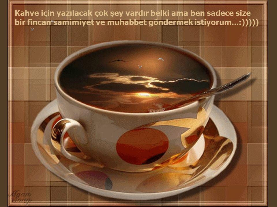 Kahve için yazılacak çok şey vardır belki ama ben sadece size bir fincan samimiyet ve muhabbet göndermek istiyorum...:)))))