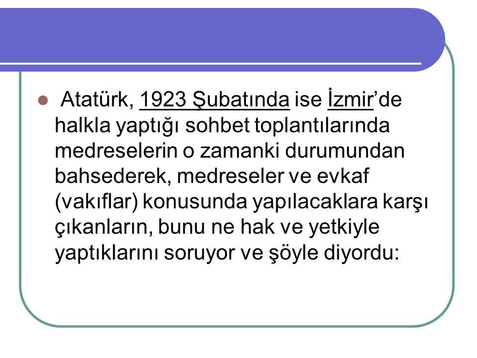 Atatürk, 1923 Şubatında ise İzmir'de halkla yaptığı sohbet toplantılarında medreselerin o zamanki durumundan bahsederek, medreseler ve evkaf (vakıflar) konusunda yapılacaklara karşı çıkanların, bunu ne hak ve yetkiyle yaptıklarını soruyor ve şöyle diyordu:
