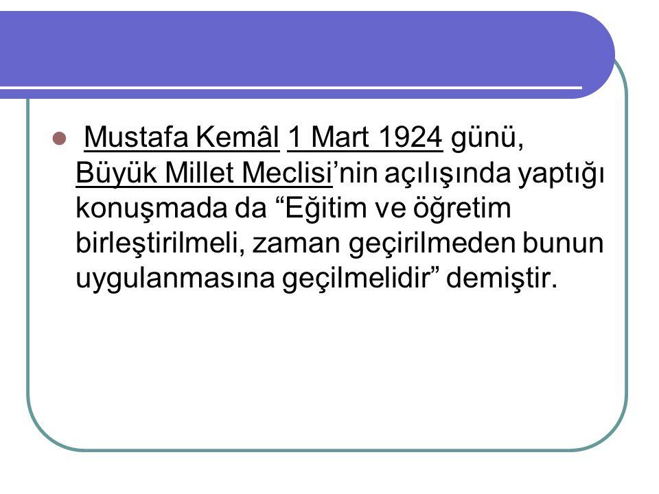 Mustafa Kemâl 1 Mart 1924 günü, Büyük Millet Meclisi'nin açılışında yaptığı konuşmada da Eğitim ve öğretim birleştirilmeli, zaman geçirilmeden bunun uygulanmasına geçilmelidir demiştir.