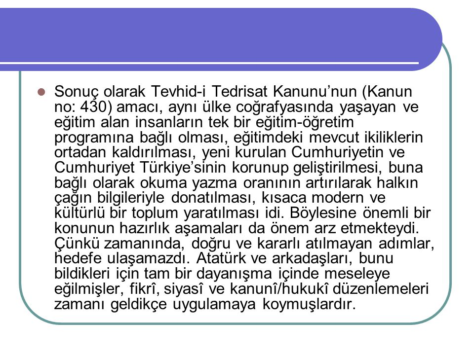 Sonuç olarak Tevhid-i Tedrisat Kanunu'nun (Kanun no: 430) amacı, aynı ülke coğrafyasında yaşayan ve eğitim alan insanların tek bir eğitim-öğretim programına bağlı olması, eğitimdeki mevcut ikiliklerin ortadan kaldırılması, yeni kurulan Cumhuriyetin ve Cumhuriyet Türkiye'sinin korunup geliştirilmesi, buna bağlı olarak okuma yazma oranının artırılarak halkın çağın bilgileriyle donatılması, kısaca modern ve kültürlü bir toplum yaratılması idi.