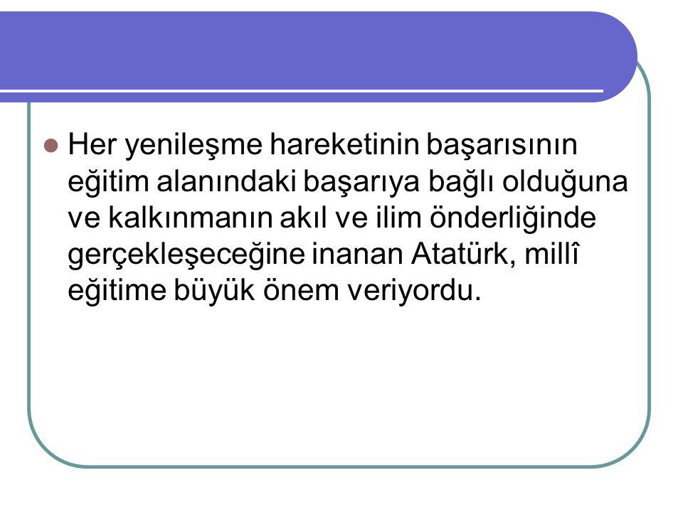 Her yenileşme hareketinin başarısının eğitim alanındaki başarıya bağlı olduğuna ve kalkınmanın akıl ve ilim önderliğinde gerçekleşeceğine inanan Atatürk, millî eğitime büyük önem veriyordu.