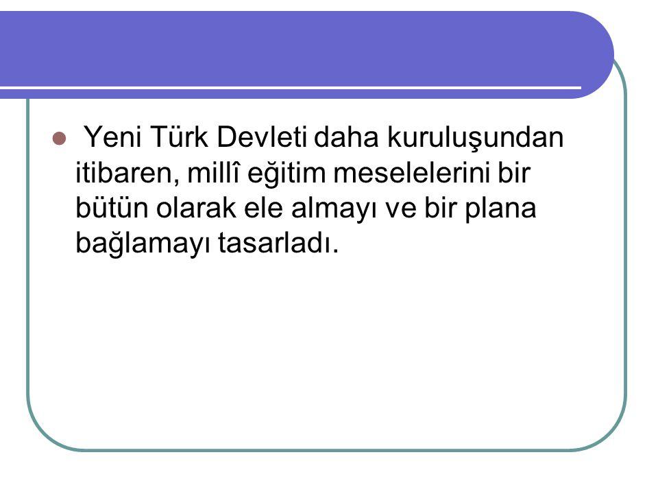 Yeni Türk Devleti daha kuruluşundan itibaren, millî eğitim meselelerini bir bütün olarak ele almayı ve bir plana bağlamayı tasarladı.
