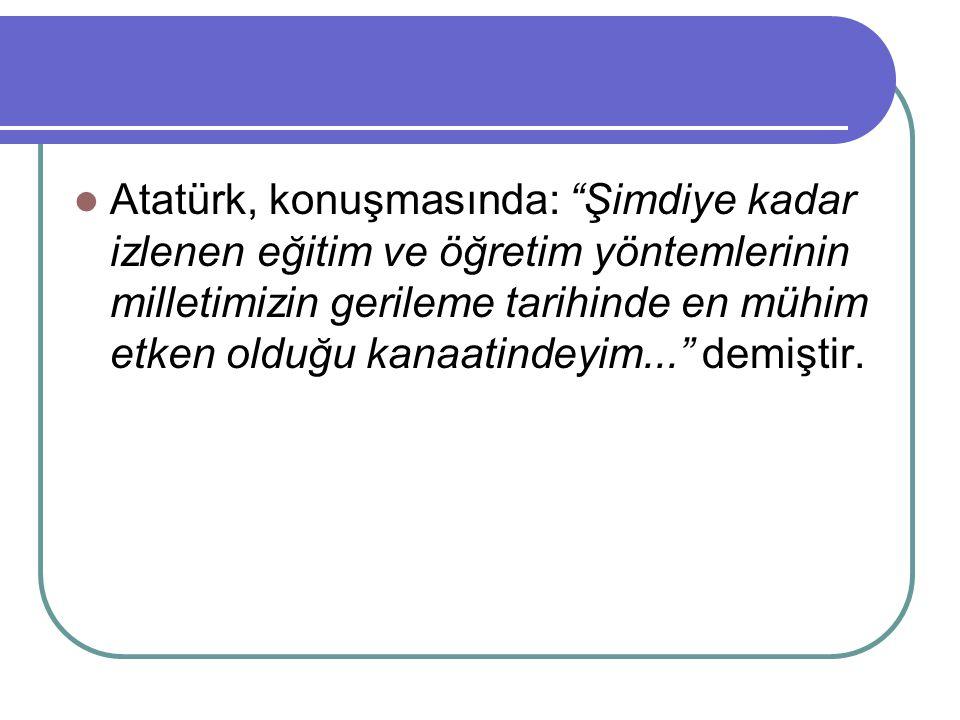 Atatürk, konuşmasında: Şimdiye kadar izlenen eğitim ve öğretim yöntemlerinin milletimizin gerileme tarihinde en mühim etken olduğu kanaatindeyim... demiştir.