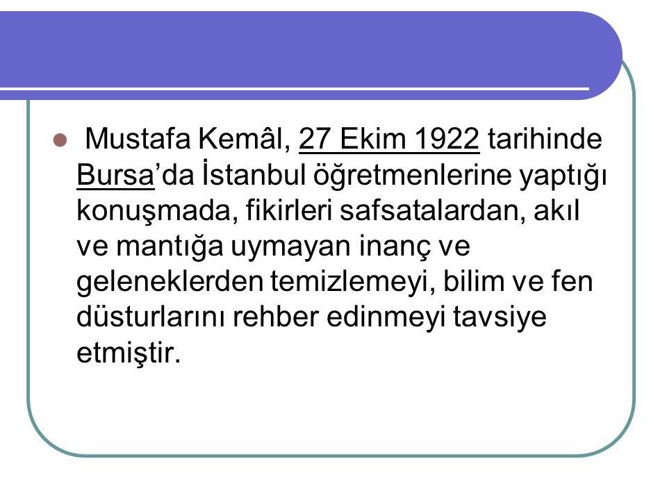 Mustafa Kemâl, 27 Ekim 1922 tarihinde Bursa'da İstanbul öğretmenlerine yaptığı konuşmada, fikirleri safsatalardan, akıl ve mantığa uymayan inanç ve geleneklerden temizlemeyi, bilim ve fen düsturlarını rehber edinmeyi tavsiye etmiştir.