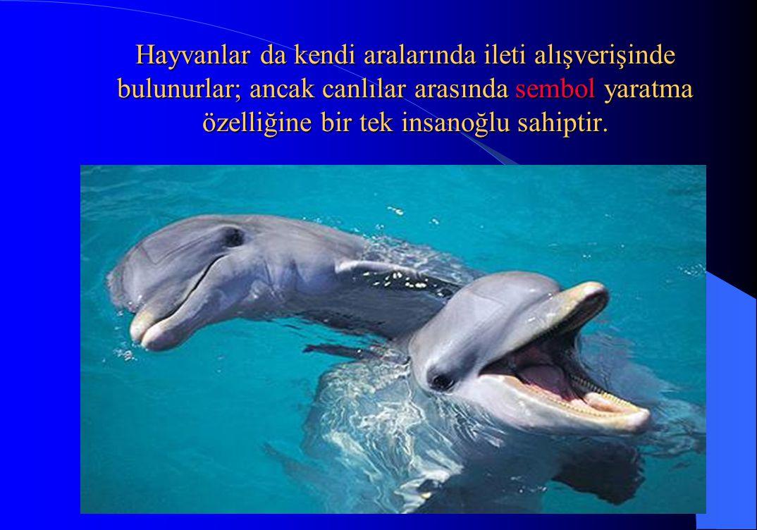 Hayvanlar da kendi aralarında ileti alışverişinde bulunurlar; ancak canlılar arasında sembol yaratma özelliğine bir tek insanoğlu sahiptir.