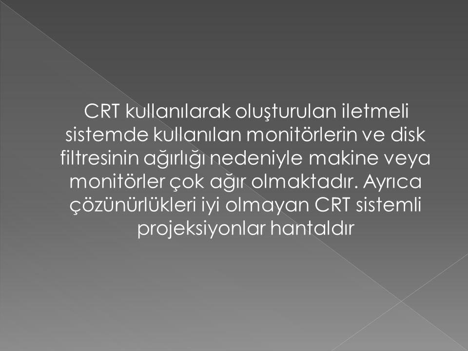 CRT kullanılarak oluşturulan iletmeli sistemde kullanılan monitörlerin ve disk filtresinin ağırlığı nedeniyle makine veya monitörler çok ağır olmaktadır.