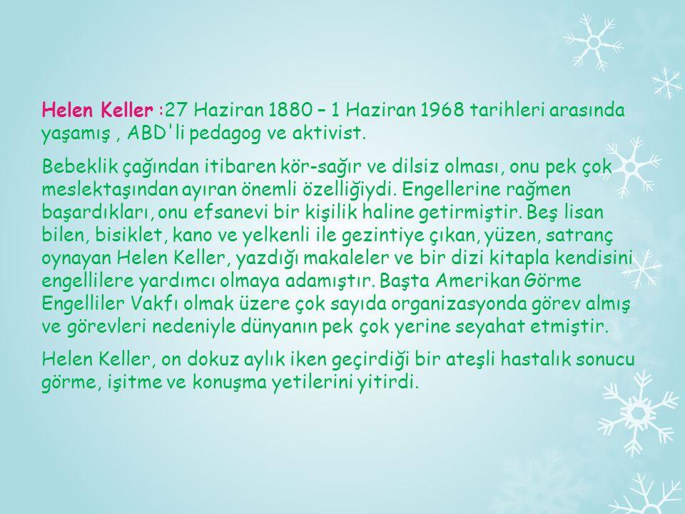 Helen Keller :27 Haziran 1880 – 1 Haziran 1968 tarihleri arasında yaşamış , ABD li pedagog ve aktivist.