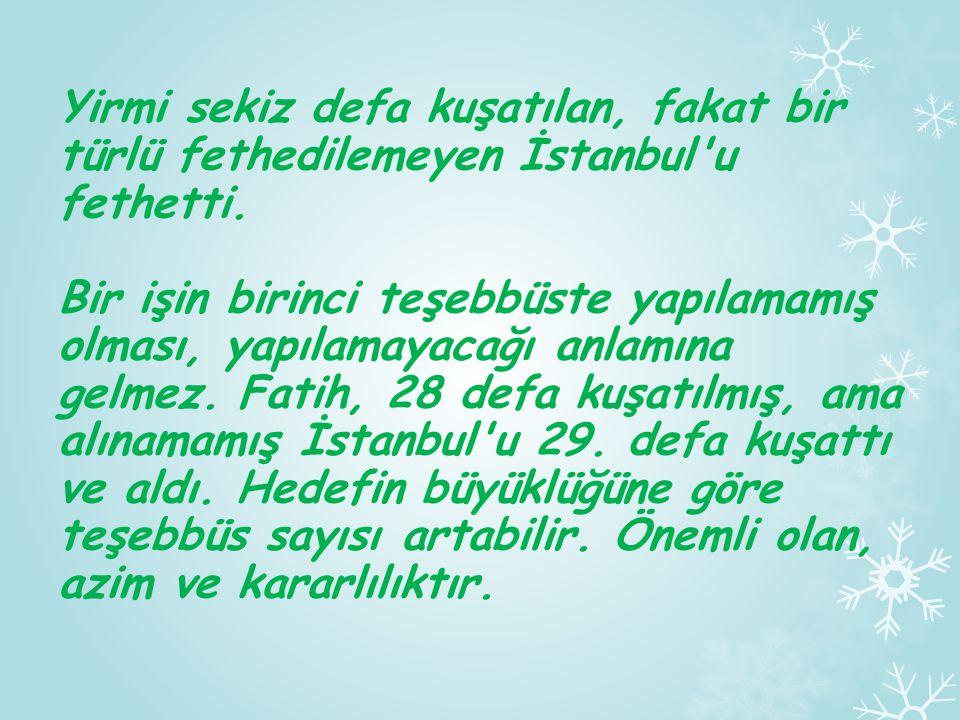 Yirmi sekiz defa kuşatılan, fakat bir türlü fethedilemeyen İstanbul u fethetti.