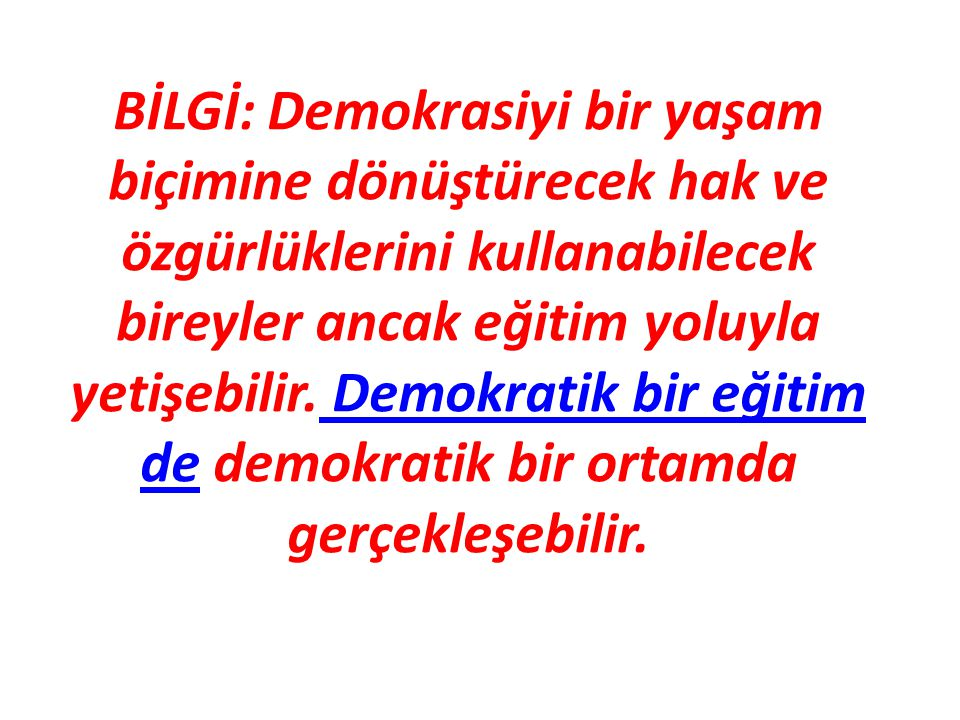 BİLGİ: Demokrasiyi bir yaşam biçimine dönüştürecek hak ve özgürlüklerini kullanabilecek bireyler ancak eğitim yoluyla yetişebilir.