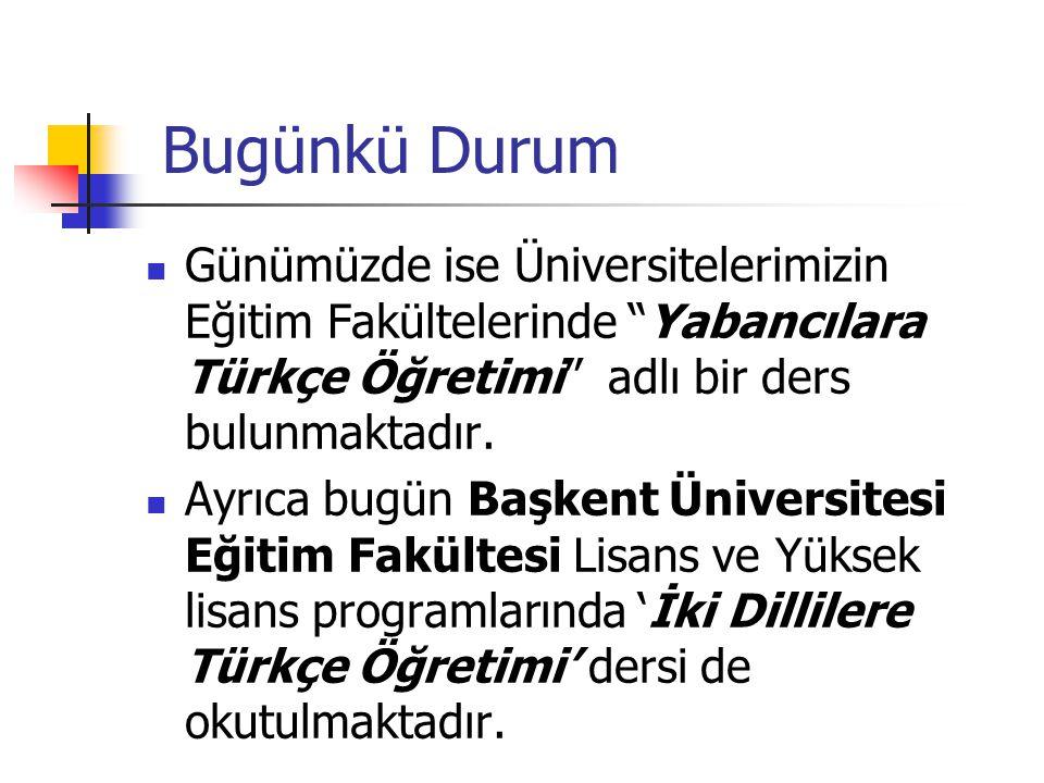 Bugünkü Durum Günümüzde ise Üniversitelerimizin Eğitim Fakültelerinde Yabancılara Türkçe Öğretimi adlı bir ders bulunmaktadır.