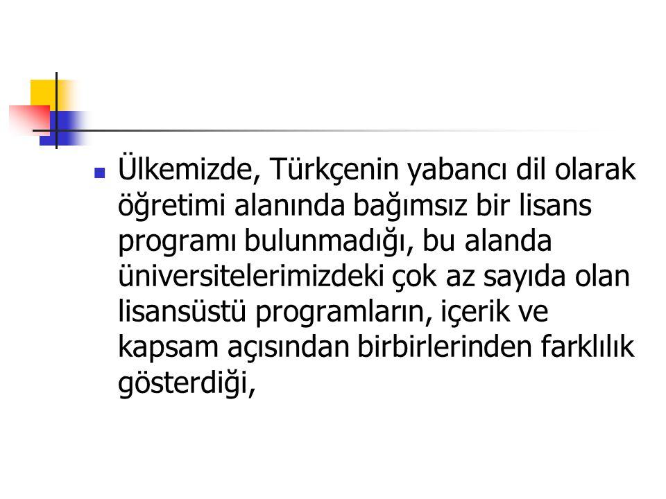 Ülkemizde, Türkçenin yabancı dil olarak öğretimi alanında bağımsız bir lisans programı bulunmadığı, bu alanda üniversitelerimizdeki çok az sayıda olan lisansüstü programların, içerik ve kapsam açısından birbirlerinden farklılık gösterdiği,