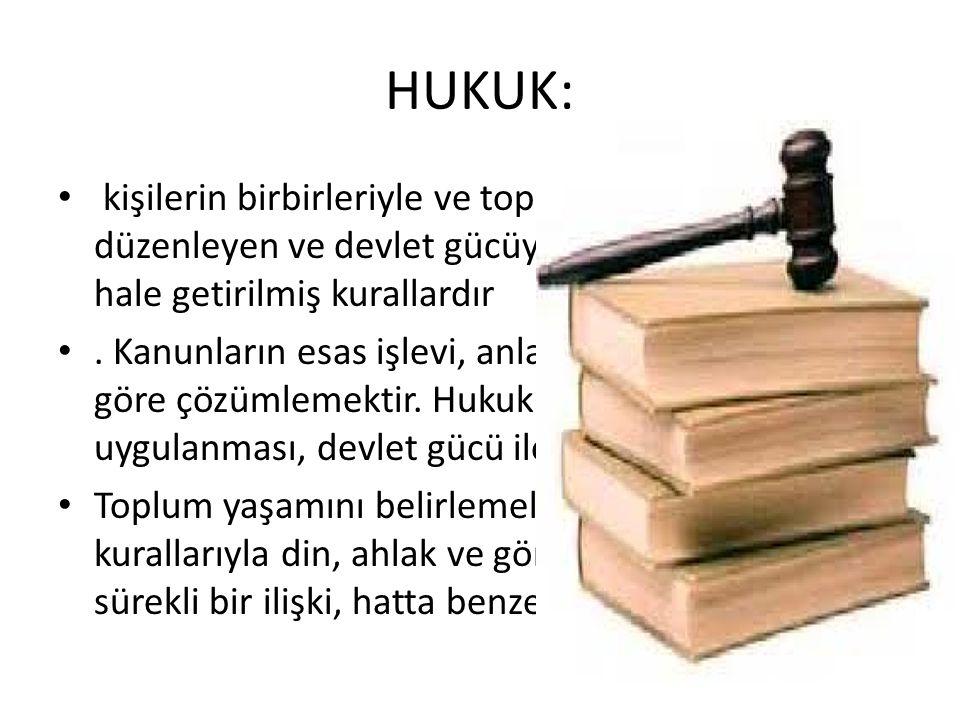 HUKUK: kişilerin birbirleriyle ve toplumla olan ilişkilerini düzenleyen ve devlet gücüyle uyulması zorunlu hale getirilmiş kurallardır.