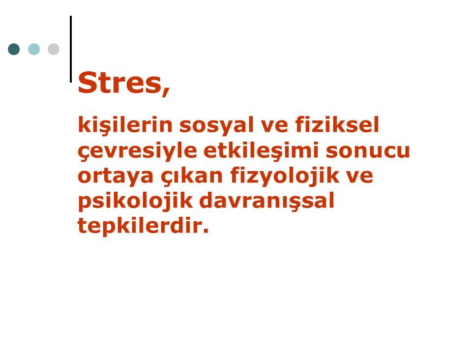 Stres, kişilerin sosyal ve fiziksel çevresiyle etkileşimi sonucu ortaya çıkan fizyolojik ve psikolojik davranışsal tepkilerdir.