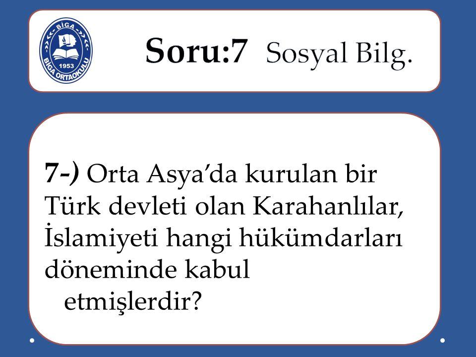 Soru:7 Sosyal Bilg. 7-) Orta Asya'da kurulan bir Türk devleti olan Karahanlılar, İslamiyeti hangi hükümdarları döneminde kabul.