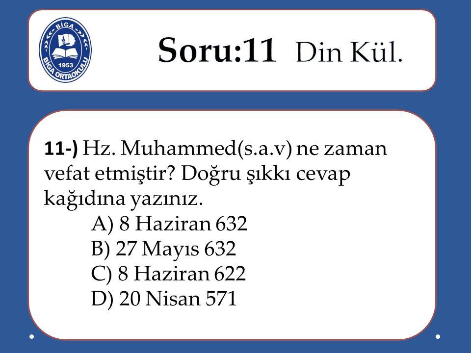 Soru:11 Din Kül. 11-) Hz. Muhammed(s.a.v) ne zaman vefat etmiştir Doğru şıkkı cevap kağıdına yazınız.