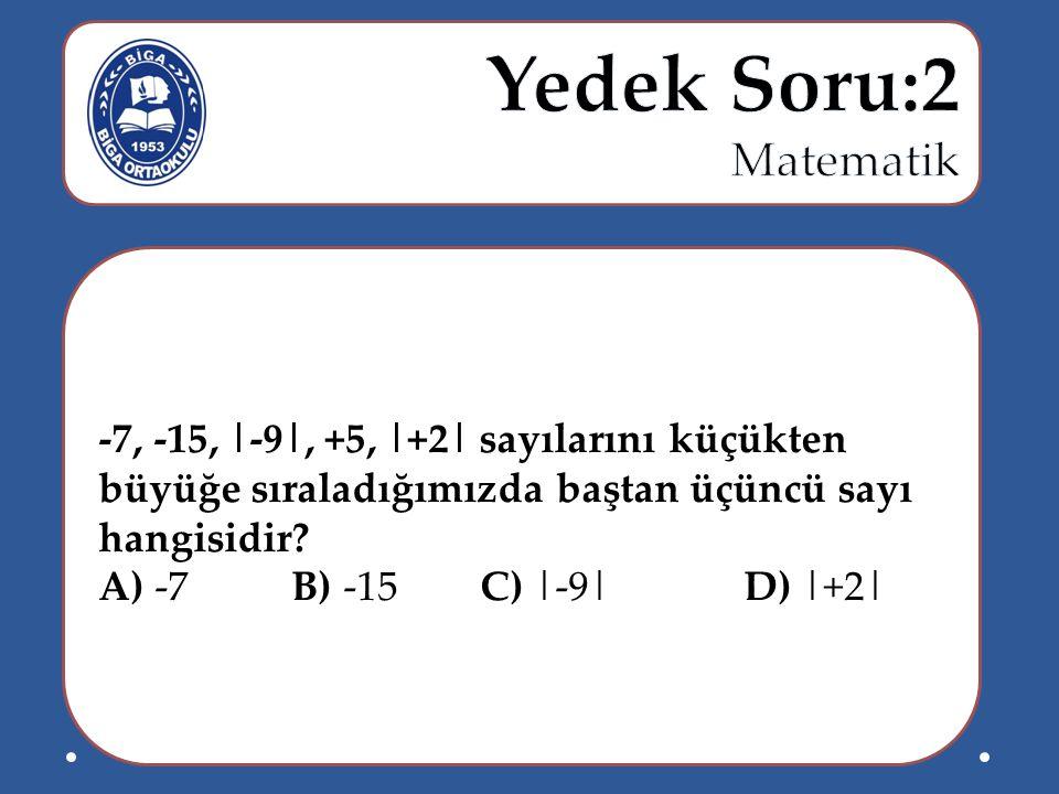 Yedek Soru:2 Matematik -7, -15, |-9|, +5, |+2| sayılarını küçükten büyüğe sıraladığımızda baştan üçüncü sayı hangisidir
