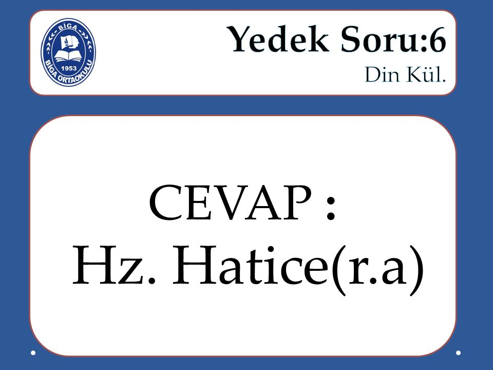 Yedek Soru:6 Din Kül. CEVAP : Hz. Hatice(r.a)