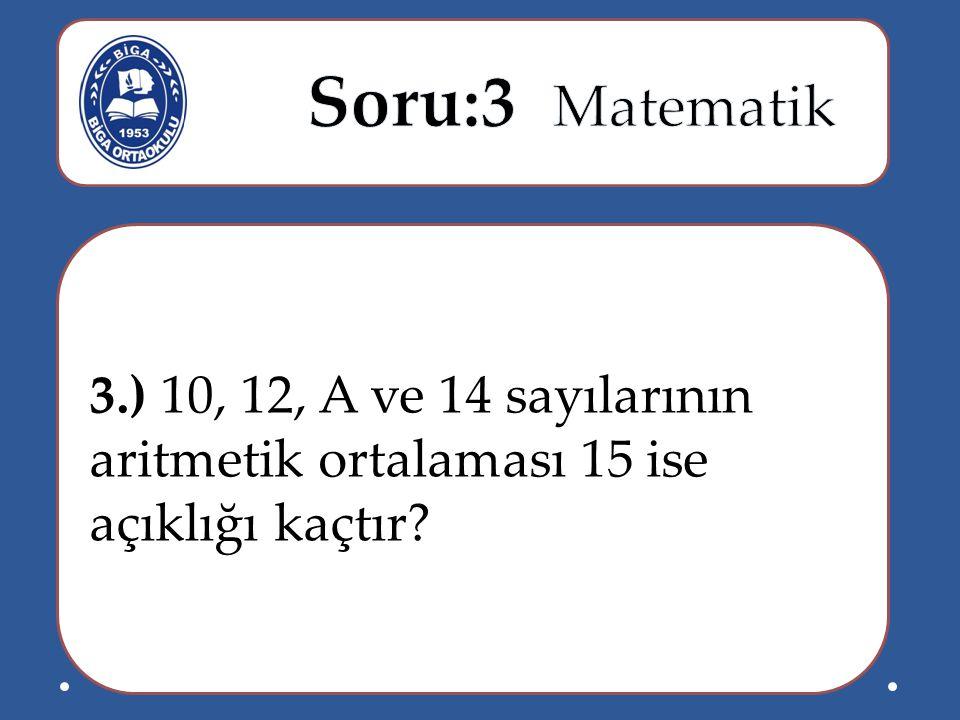 Soru:3 Matematik 3.) 10, 12, A ve 14 sayılarının aritmetik ortalaması 15 ise açıklığı kaçtır