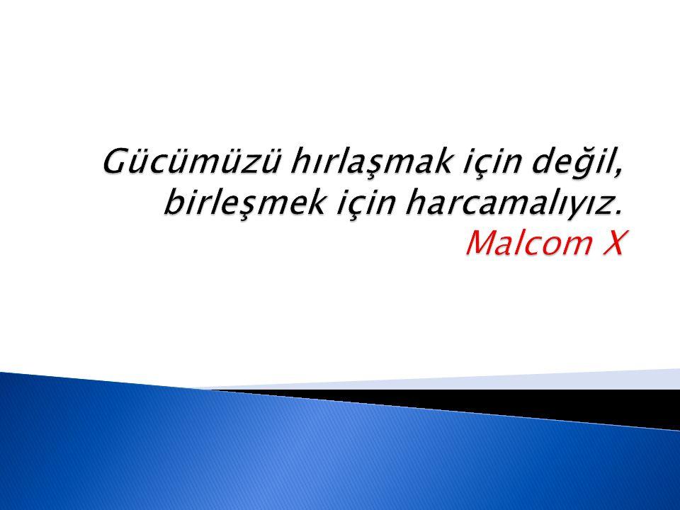 Gücümüzü hırlaşmak için değil, birleşmek için harcamalıyız. Malcom X