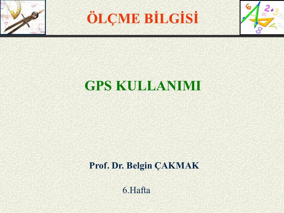 ÖLÇME BİLGİSİ GPS KULLANIMI Prof. Dr. Belgin ÇAKMAK 6.Hafta