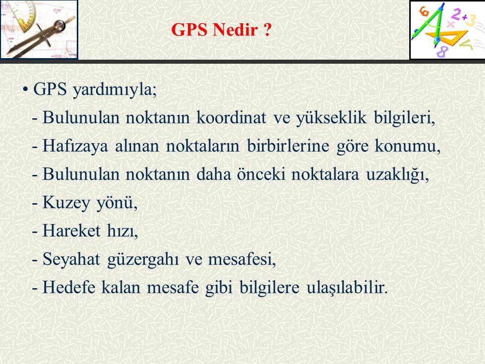 GPS Nedir GPS yardımıyla; - Bulunulan noktanın koordinat ve yükseklik bilgileri, - Hafızaya alınan noktaların birbirlerine göre konumu,