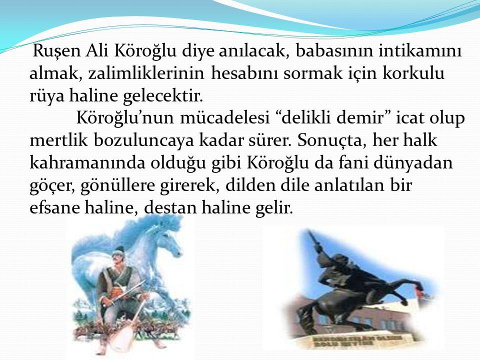 Ruşen Ali Köroğlu diye anılacak, babasının intikamını almak, zalimliklerinin hesabını sormak için korkulu rüya haline gelecektir.