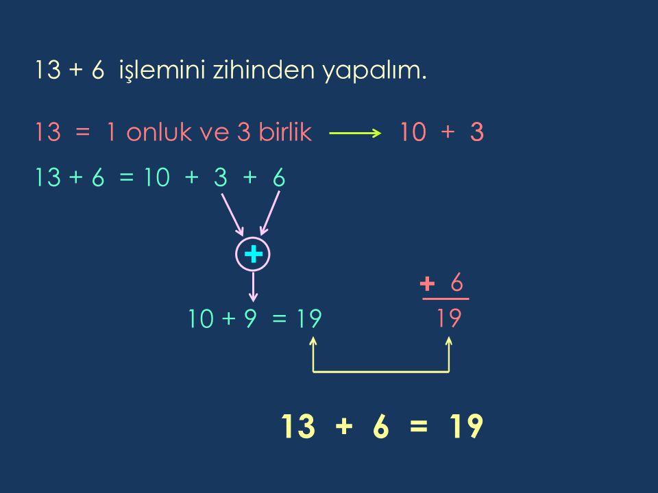13 + 6 = 19 + 13 + 6 işlemini zihinden yapalım.