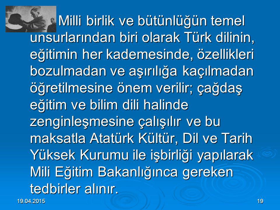 Milli birlik ve bütünlüğün temel unsurlarından biri olarak Türk dilinin, eğitimin her kademesinde, özellikleri bozulmadan ve aşırılığa kaçılmadan öğretilmesine önem verilir; çağdaş eğitim ve bilim dili halinde zenginleşmesine çalışılır ve bu maksatla Atatürk Kültür, Dil ve Tarih Yüksek Kurumu ile işbirliği yapılarak Mili Eğitim Bakanlığınca gereken tedbirler alınır.
